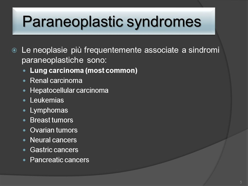 Paraneoplastic syndromes Le neoplasie più frequentemente associate a sindromi paraneoplastiche sono: Lung carcinoma (most common) Renal carcinoma Hepa