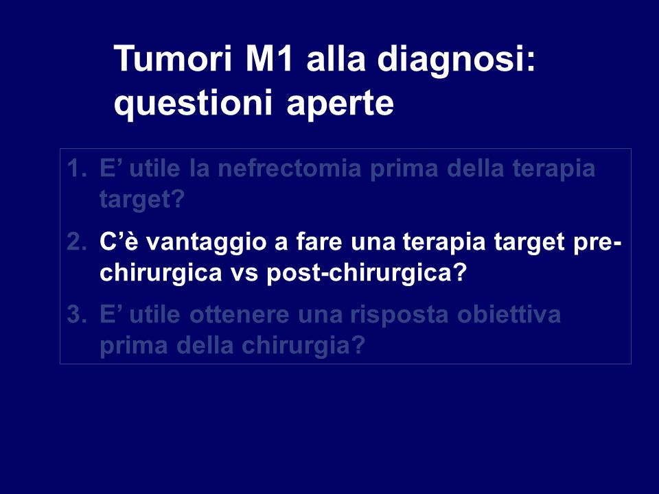 Tumori M1 alla diagnosi: questioni aperte 1.E utile la nefrectomia prima della terapia target? 2.Cè vantaggio a fare una terapia target pre- chirurgic