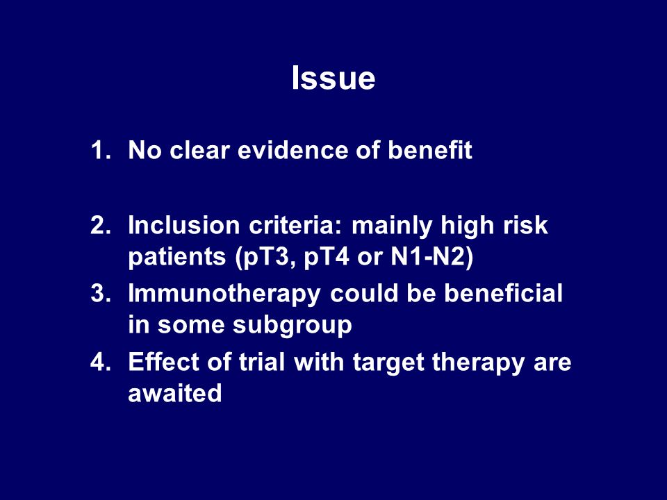 Issue 1.No clear evidence of benefit 2.Inclusion criteria: mainly high risk patients (pT3, pT4 or N1-N2) 3.Immunotherapy could be beneficial in some s