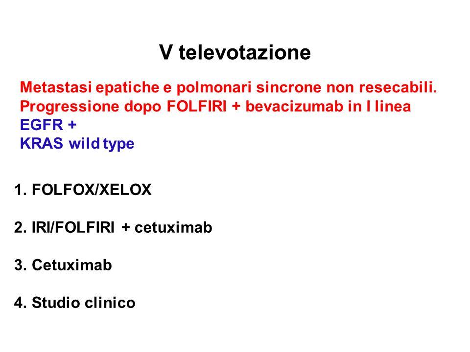 V televotazione Metastasi epatiche e polmonari sincrone non resecabili. Progressione dopo FOLFIRI + bevacizumab in I linea EGFR + KRAS wild type 1.FOL