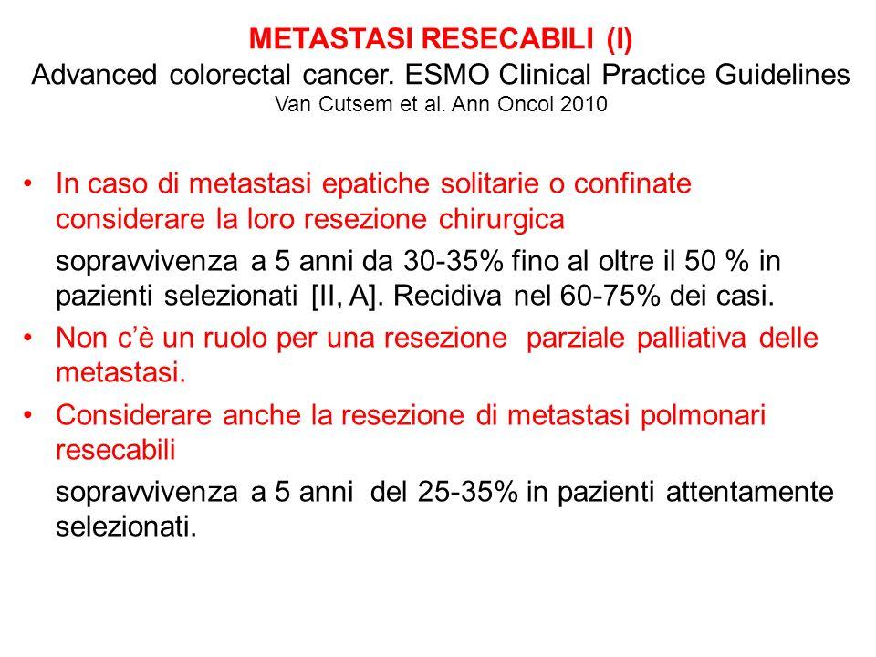 METASTASI RESECABILI (I) Advanced colorectal cancer. ESMO Clinical Practice Guidelines Van Cutsem et al. Ann Oncol 2010 In caso di metastasi epatiche