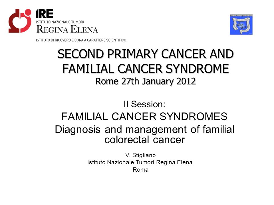 SECOND PRIMARY CANCER AND FAMILIAL CANCER SYNDROME Rome 27th January 2012 II Session: FAMILIAL CANCER SYNDROMES Diagnosis and management of familial c