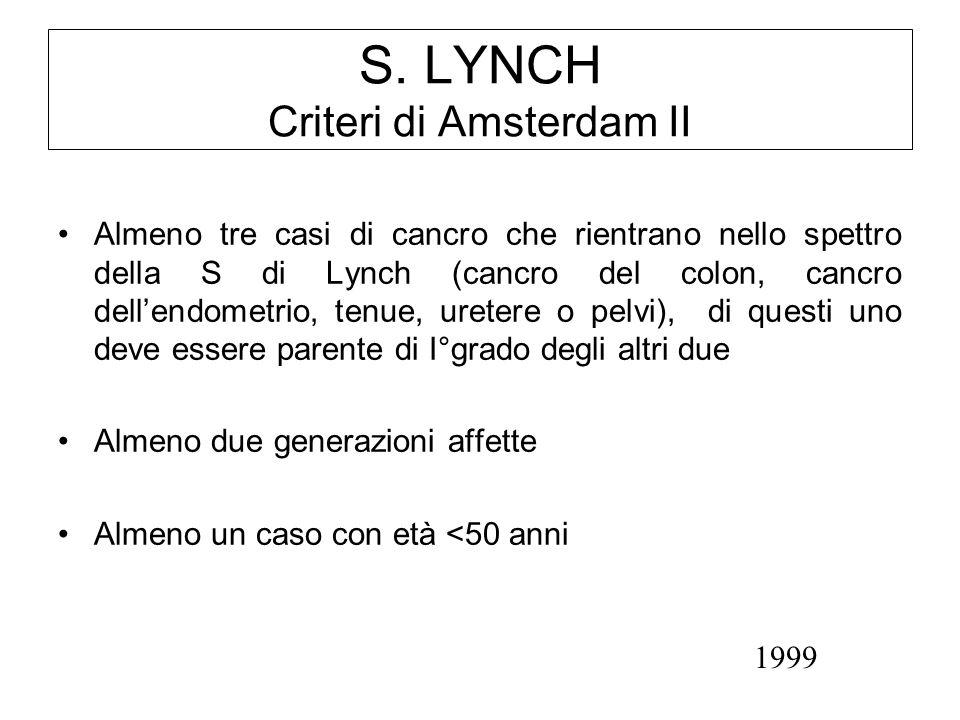 S. LYNCH Criteri di Amsterdam II Almeno tre casi di cancro che rientrano nello spettro della S di Lynch (cancro del colon, cancro dellendometrio, tenu