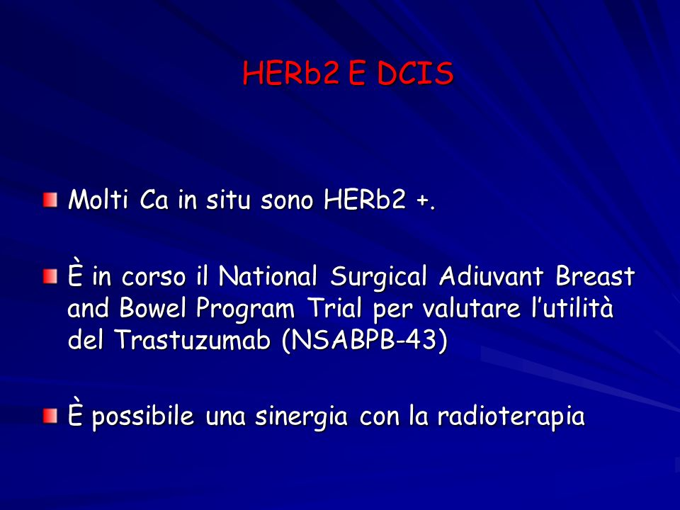 HERb2 E DCIS Molti Ca in situ sono HERb2 +. È in corso il National Surgical Adiuvant Breast and Bowel Program Trial per valutare lutilità del Trastuzu