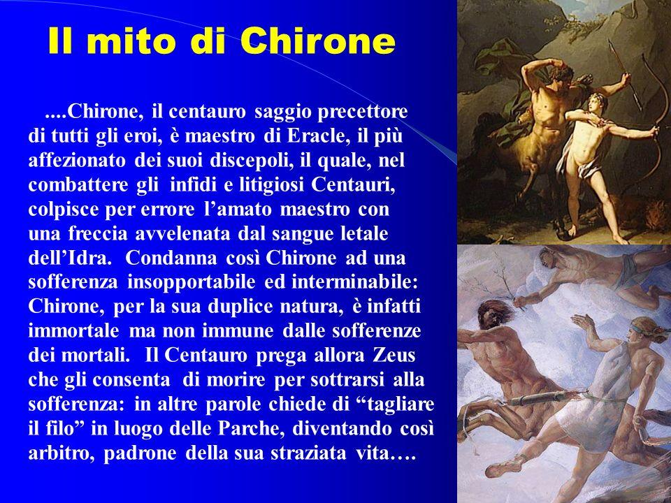 ....Chirone, il centauro saggio precettore di tutti gli eroi, è maestro di Eracle, il più affezionato dei suoi discepoli, il quale, nel combattere gli infidi e litigiosi Centauri, colpisce per errore lamato maestro con una freccia avvelenata dal sangue letale dellIdra.