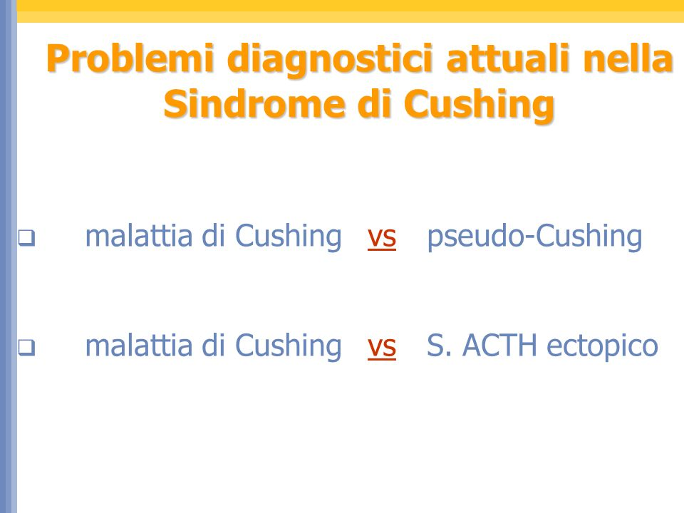 Problemi diagnostici attuali nella Sindrome di Cushing malattia di Cushing vspseudo-Cushing malattia di Cushing vsS. ACTH ectopico