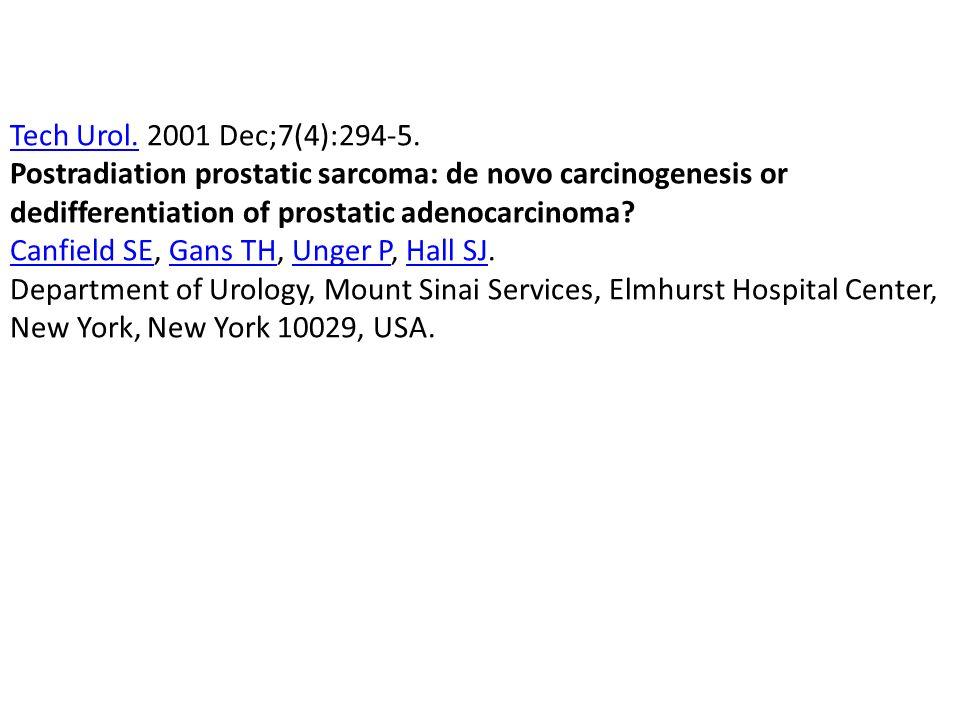 Tech Urol.Tech Urol. 2001 Dec;7(4):294-5. Postradiation prostatic sarcoma: de novo carcinogenesis or dedifferentiation of prostatic adenocarcinoma? Ca