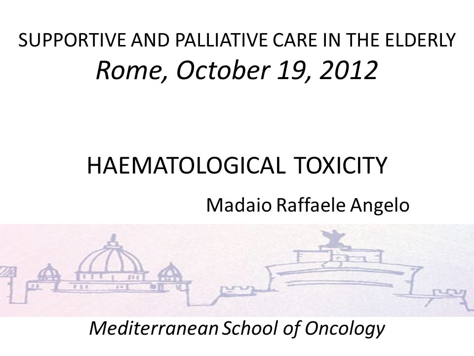 SUPPORTIVE AND PALLIATIVE CARE IN THE ELDERLY Rome, October 19, 2012 HAEMATOLOGICAL TOXICITY Madaio Raffaele Angelo Mediterranean School of Oncology u