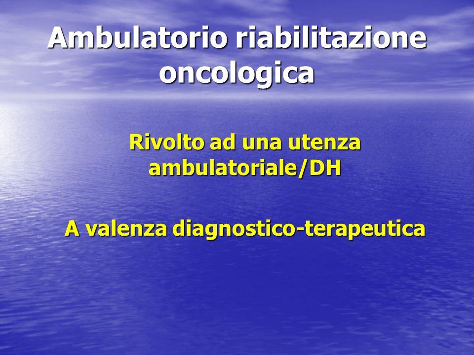 Ambulatorio riabilitazione oncologica Rivolto ad una utenza ambulatoriale/DH A valenza diagnostico-terapeutica