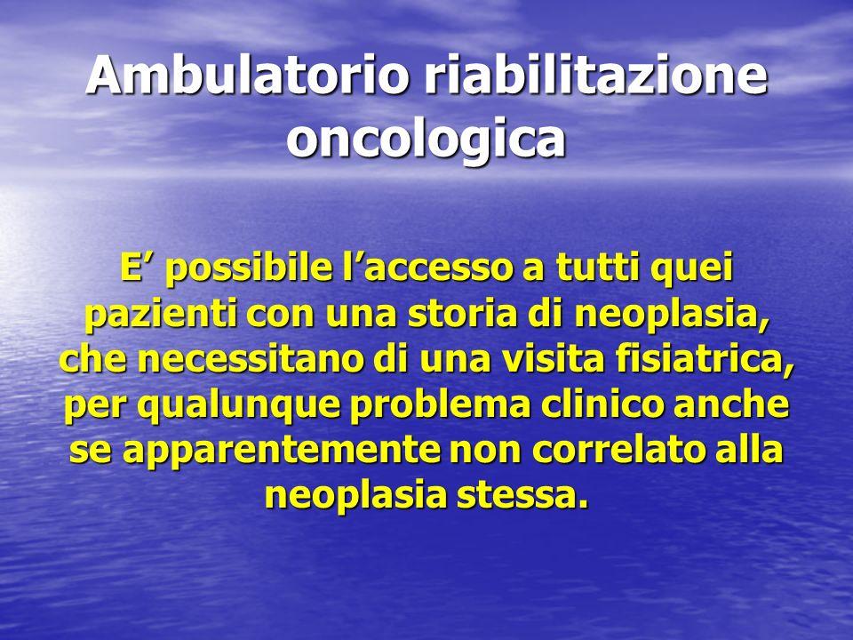 Ambulatorio riabilitazione oncologica E possibile laccesso a tutti quei pazienti con una storia di neoplasia, che necessitano di una visita fisiatrica