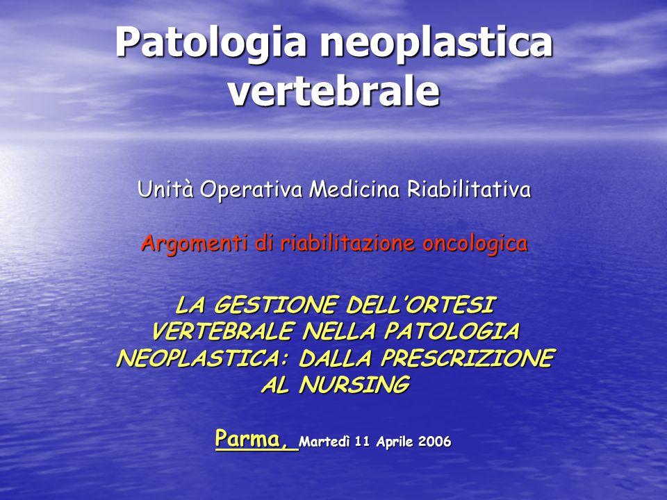 Patologia neoplastica vertebrale Unità Operativa Medicina Riabilitativa Argomenti di riabilitazione oncologica LA GESTIONE DELLORTESI VERTEBRALE NELLA
