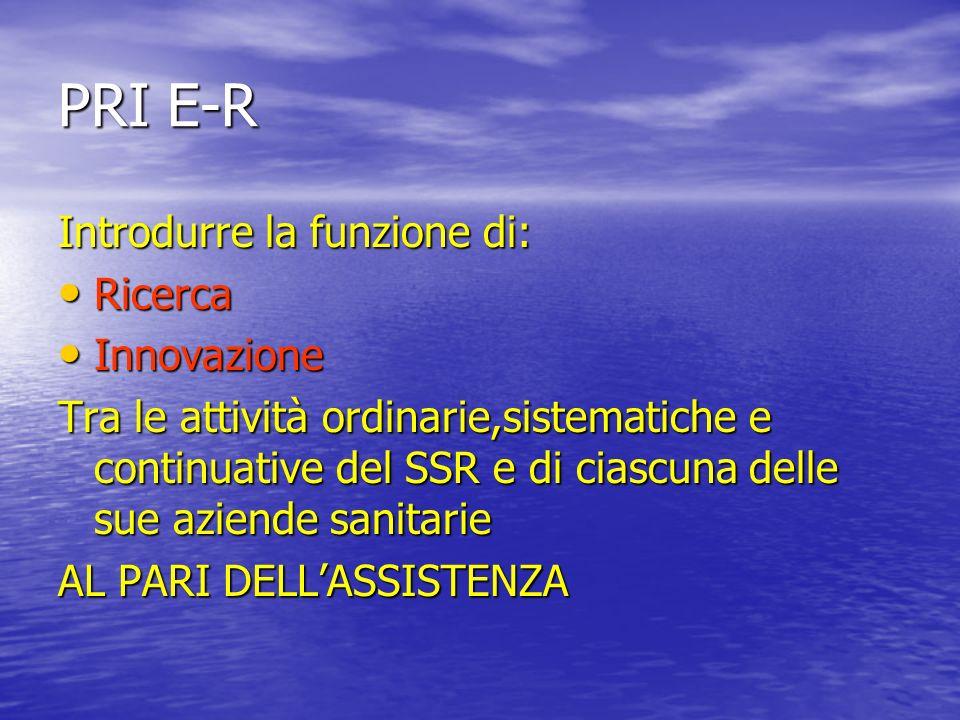 PRI E-R Introdurre la funzione di: Ricerca Ricerca Innovazione Innovazione Tra le attività ordinarie,sistematiche e continuative del SSR e di ciascuna