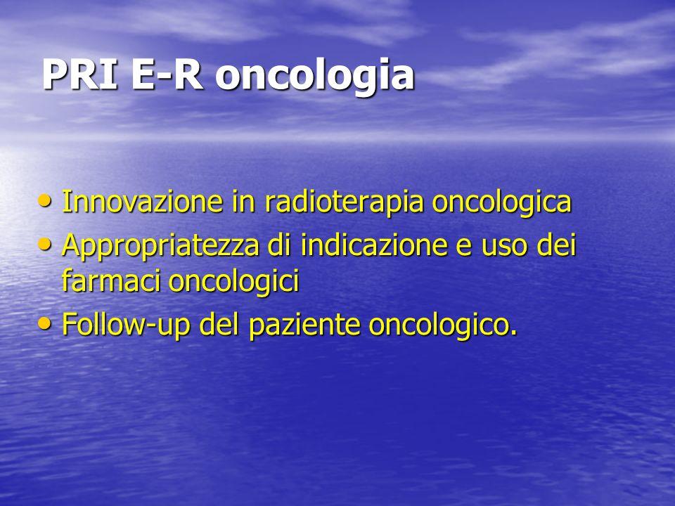 PRI E-R oncologia Innovazione in radioterapia oncologica Innovazione in radioterapia oncologica Appropriatezza di indicazione e uso dei farmaci oncolo