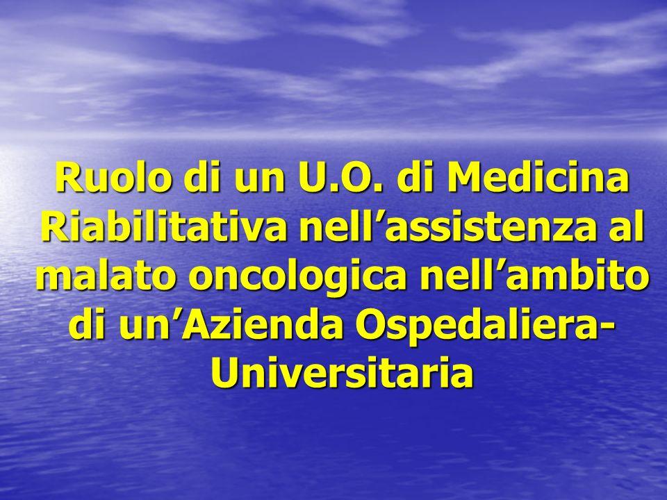 Ruolo di un U.O. di Medicina Riabilitativa nellassistenza al malato oncologica nellambito di unAzienda Ospedaliera- Universitaria
