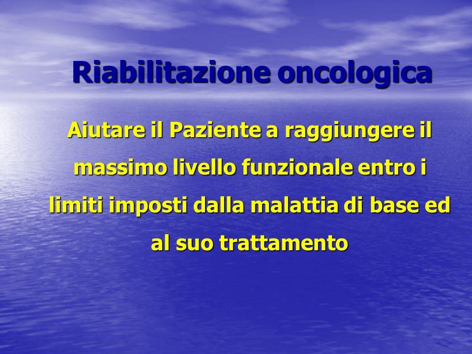 Riabilitazione oncologica Aiutare il Paziente a raggiungere il massimo livello funzionale entro i limiti imposti dalla malattia di base ed al suo trat