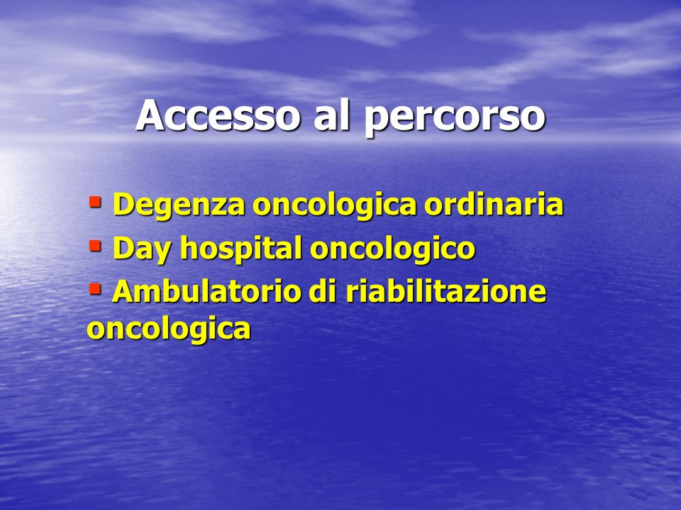 Accesso al percorso Degenza oncologica ordinaria Degenza oncologica ordinaria Day hospital oncologico Day hospital oncologico Ambulatorio di riabilita