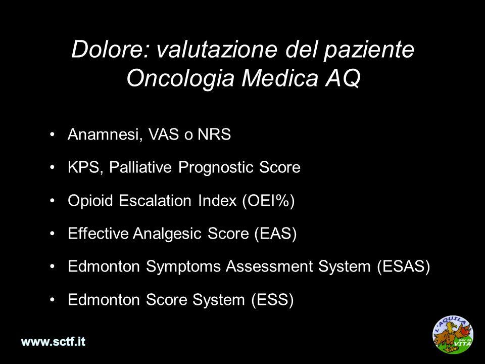 Dolore: valutazione del paziente Oncologia Medica AQ Anamnesi, VAS o NRS KPS, Palliative Prognostic Score Opioid Escalation Index (OEI%) Effective Analgesic Score (EAS) Edmonton Symptoms Assessment System (ESAS) Edmonton Score System (ESS)