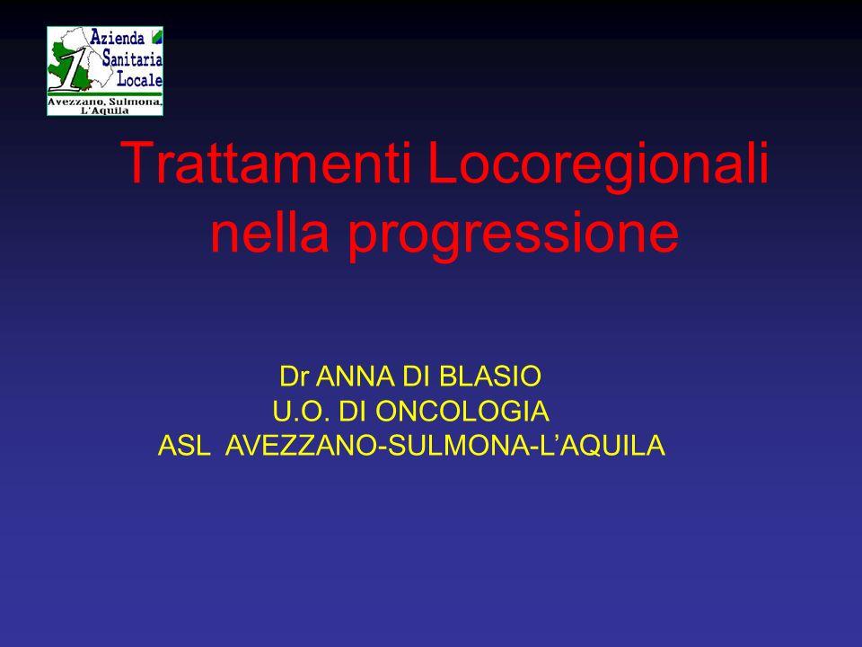 Trattamenti Locoregionali nella progressione Dr ANNA DI BLASIO U.O. DI ONCOLOGIA ASL AVEZZANO-SULMONA-LAQUILA