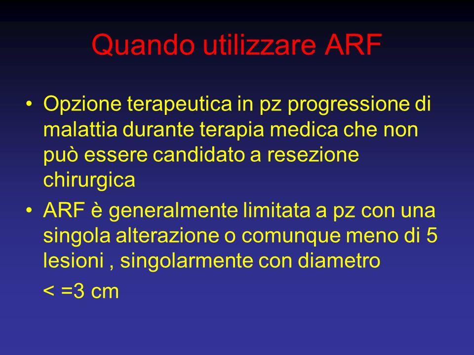 Quando utilizzare ARF Opzione terapeutica in pz progressione di malattia durante terapia medica che non può essere candidato a resezione chirurgica AR
