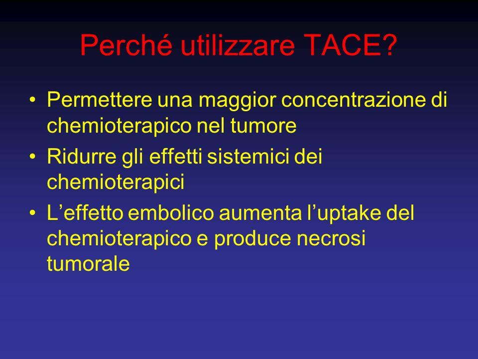Perché utilizzare TACE? Permettere una maggior concentrazione di chemioterapico nel tumore Ridurre gli effetti sistemici dei chemioterapici Leffetto e
