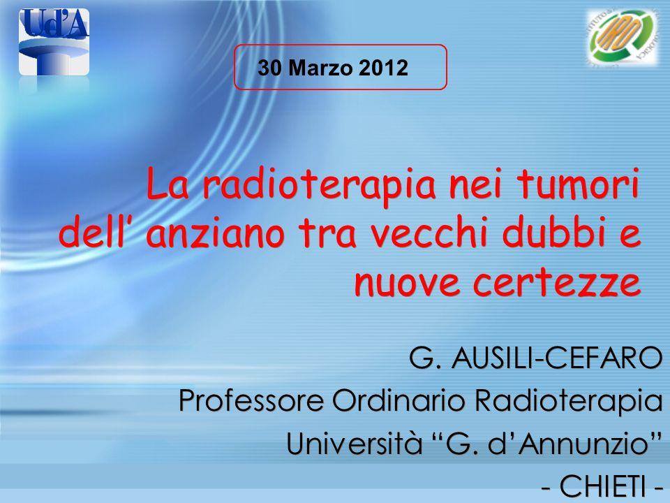 La radioterapia nei tumori dell anziano tra vecchi dubbi e nuove certezze G. AUSILI-CEFARO Professore Ordinario Radioterapia Università G. dAnnunzio -