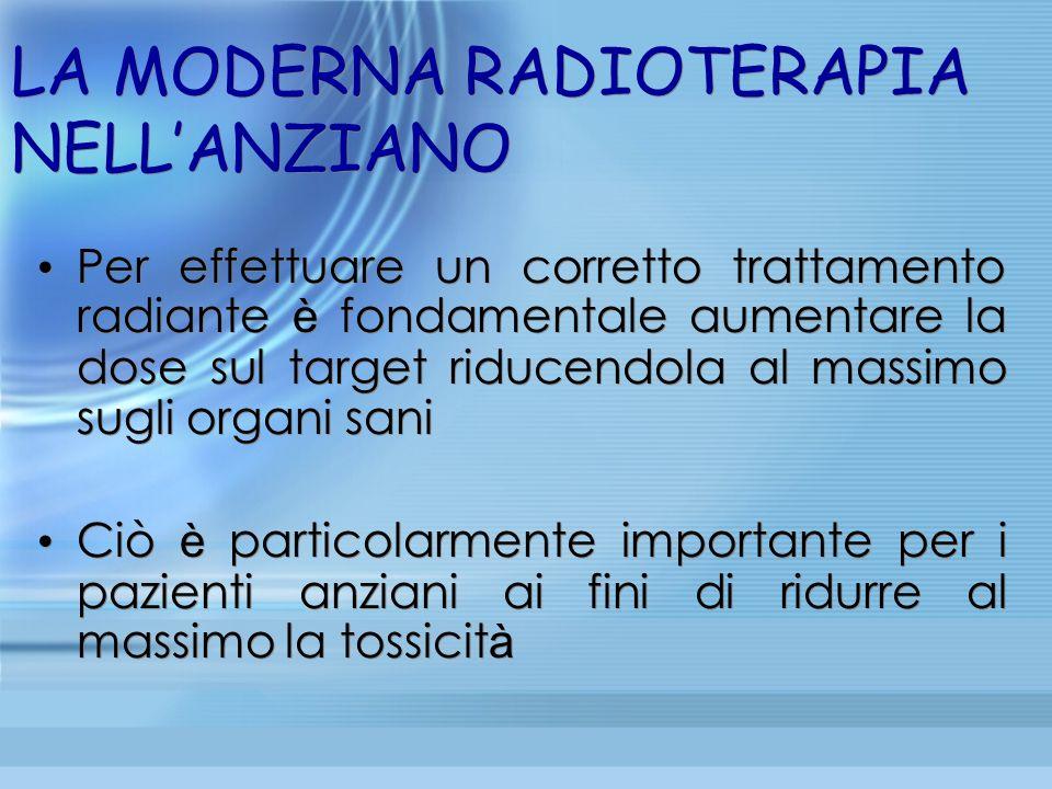 LA MODERNA RADIOTERAPIA NELLANZIANO Per effettuare un corretto trattamento radiante è fondamentale aumentare la dose sul target riducendola al massimo