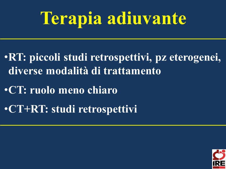 RT: piccoli studi retrospettivi, pz eterogenei, diverse modalità di trattamento CT: ruolo meno chiaro CT+RT: studi retrospettivi Terapia adiuvante