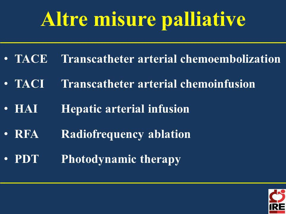 Altre misure palliative TACETranscatheter arterial chemoembolization TACITranscatheter arterial chemoinfusion HAIHepatic arterial infusion RFARadiofrequency ablation PDTPhotodynamic therapy