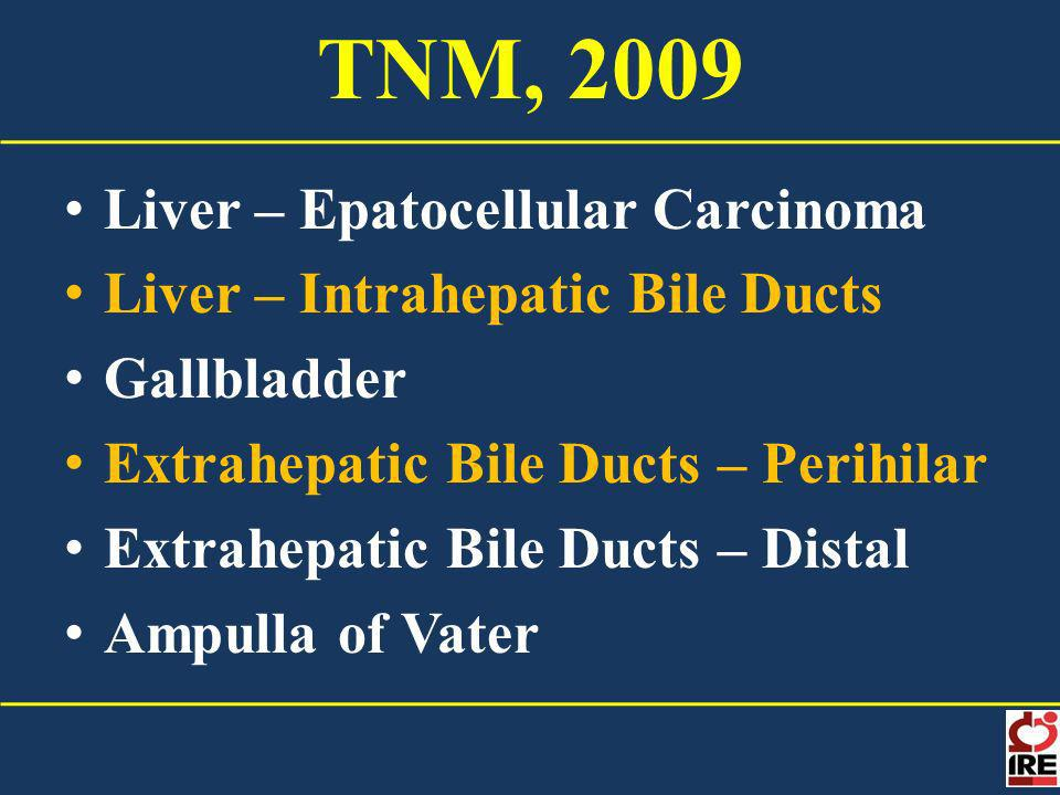 TNM, 2009 Liver – Epatocellular Carcinoma Liver – Intrahepatic Bile Ducts Gallbladder Extrahepatic Bile Ducts – Perihilar Extrahepatic Bile Ducts – Distal Ampulla of Vater