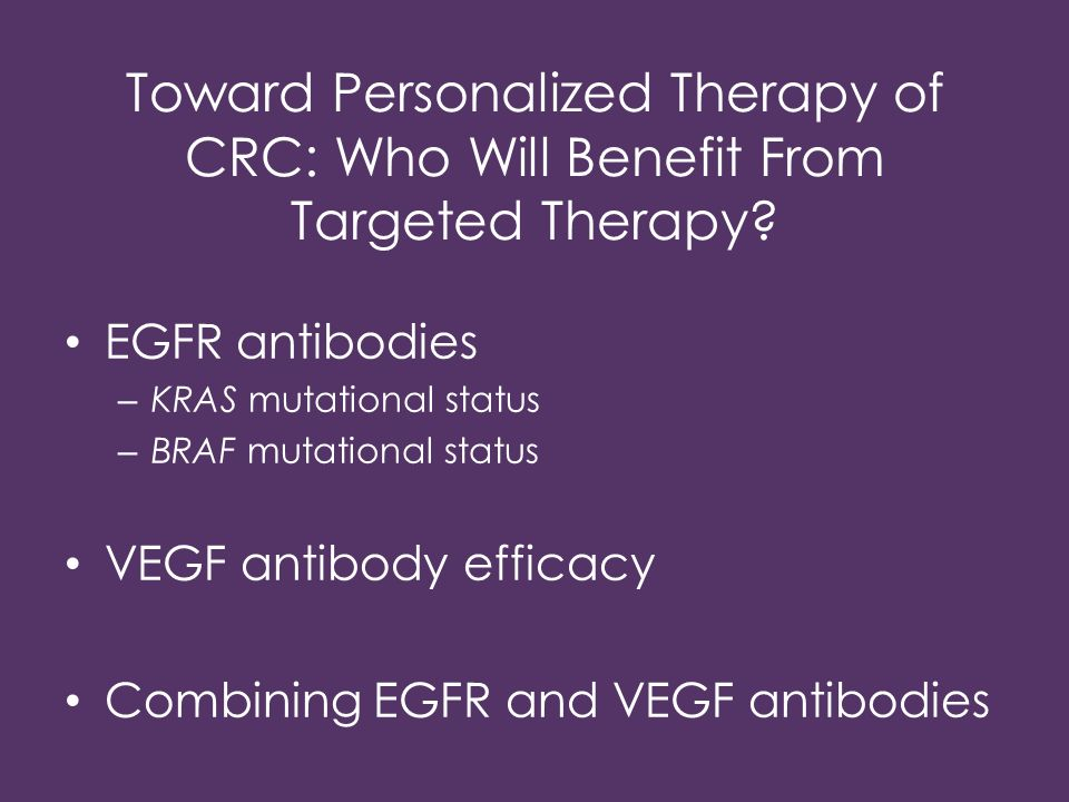 EGFR antibodies – KRAS mutational status – BRAF mutational status VEGF antibody efficacy Combining EGFR and VEGF antibodies Toward Personalized Therap