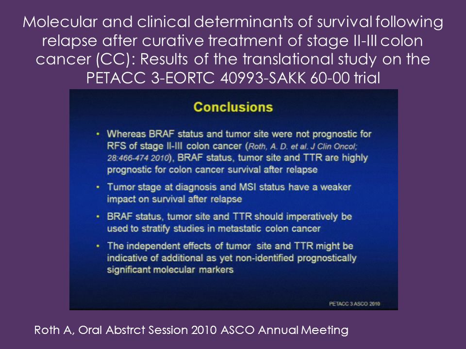 Molecular and clinical determinants of survival following relapse after curative treatment of stage II-III colon cancer (CC): Results of the translational study on the PETACC 3-EORTC 40993-SAKK 60-00 trial Roth A, Oral Abstrct Session 2010 ASCO Annual Meeting