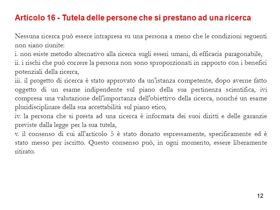 12 Articolo 16 - Tutela delle persone che si prestano ad una ricerca Nessuna ricerca può essere intrapresa su una persona a meno che le condizioni seg