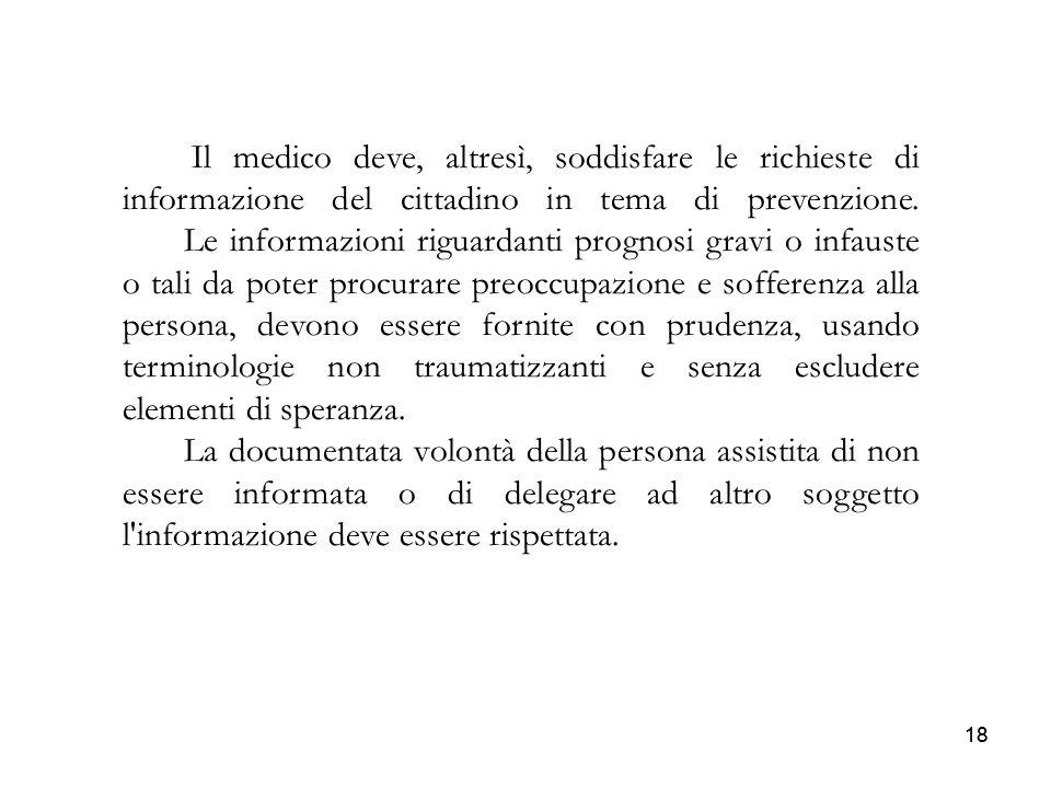 18 Il medico deve, altresì, soddisfare le richieste di informazione del cittadino in tema di prevenzione. Le informazioni riguardanti prognosi gravi o