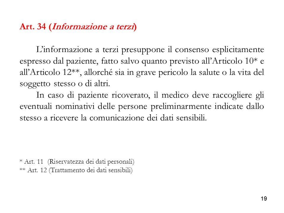 19 Art. 34 (Informazione a terzi) Linformazione a terzi presuppone il consenso esplicitamente espresso dal paziente, fatto salvo quanto previsto allAr