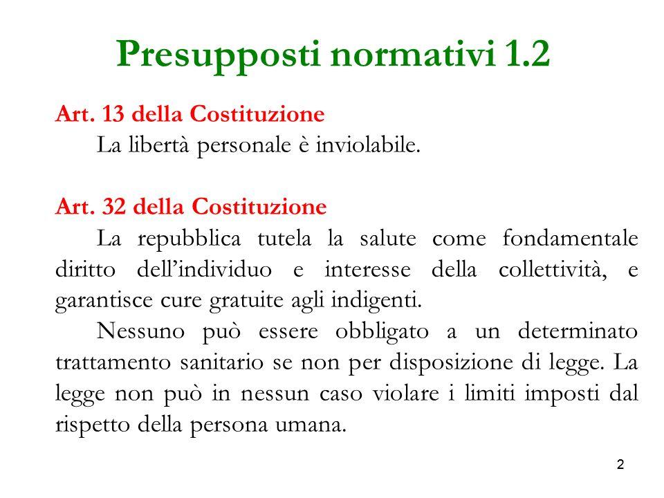 22 Presupposti normativi 1.2 Art. 13 della Costituzione La libertà personale è inviolabile. Art. 32 della Costituzione La repubblica tutela la salute