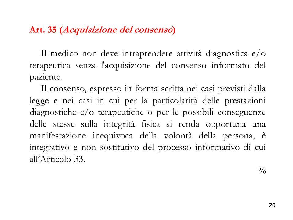 20 Art. 35 (Acquisizione del consenso) Il medico non deve intraprendere attività diagnostica e/o terapeutica senza l'acquisizione del consenso informa