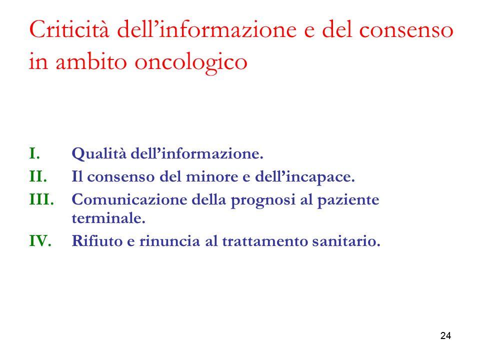 24 Criticità dellinformazione e del consenso in ambito oncologico I.Qualità dellinformazione. II.Il consenso del minore e dellincapace. III.Comunicazi