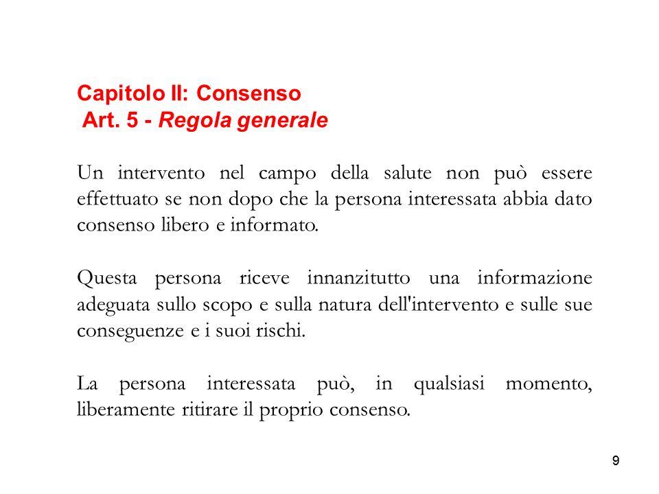 99 Capitolo II: Consenso Art. 5 - Regola generale Un intervento nel campo della salute non può essere effettuato se non dopo che la persona interessat