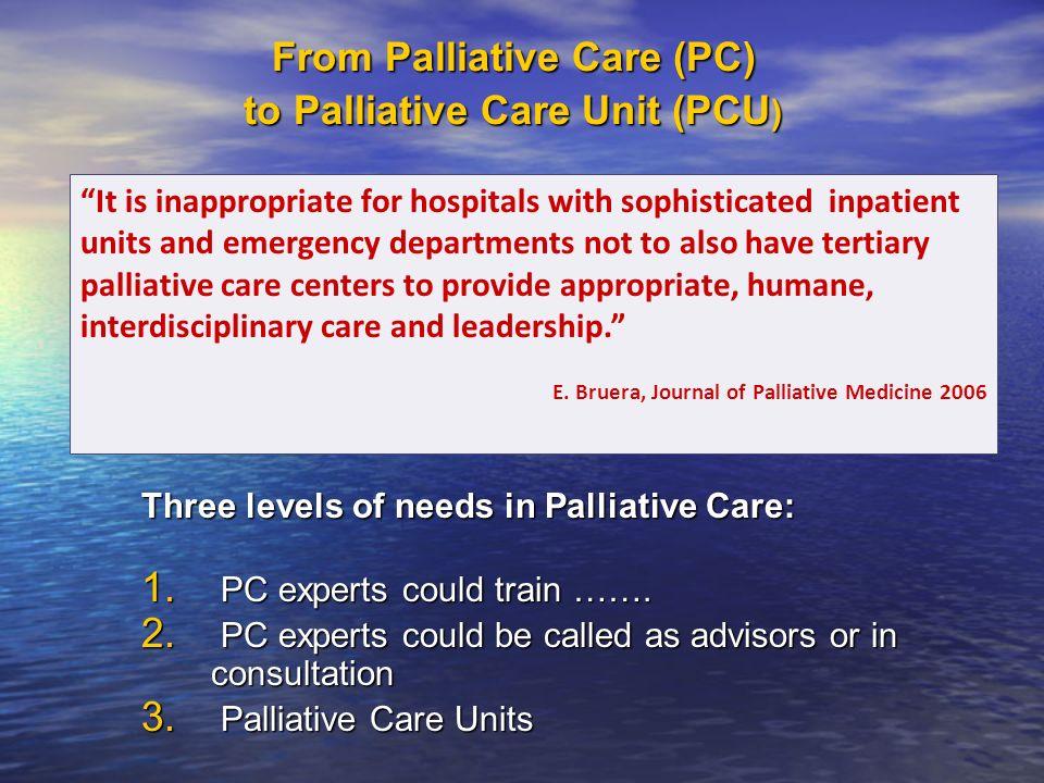 From Palliative Care (PC) to Palliative Care Unit (PCU ) Three levels of needs in Palliative Care: 1.