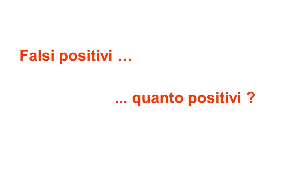 Falsi positivi …... quanto positivi ?