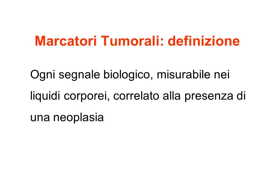 Marcatori Tumorali: definizione Ogni segnale biologico, misurabile nei liquidi corporei, correlato alla presenza di una neoplasia