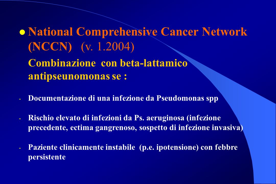 l National Comprehensive Cancer Network (NCCN) (v. 1.2004) Combinazione con beta-lattamico antipseunomonas se : - Documentazione di una infezione da P