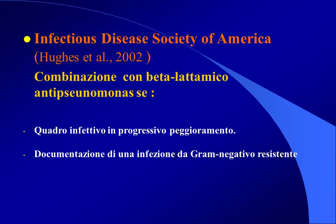 l Infectious Disease Society of America ( Hughes et al., 2002 ) Combinazione con beta-lattamico antipseunomonas se : - Quadro infettivo in progressivo