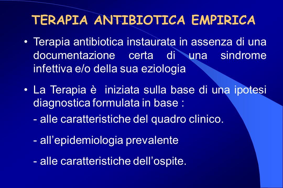 TERAPIA ANTIBIOTICA EMPIRICA Terapia antibiotica instaurata in assenza di una documentazione certa di una sindrome infettiva e/o della sua eziologia La Terapia è iniziata sulla base di una ipotesi diagnostica formulata in base : - alle caratteristiche del quadro clinico.