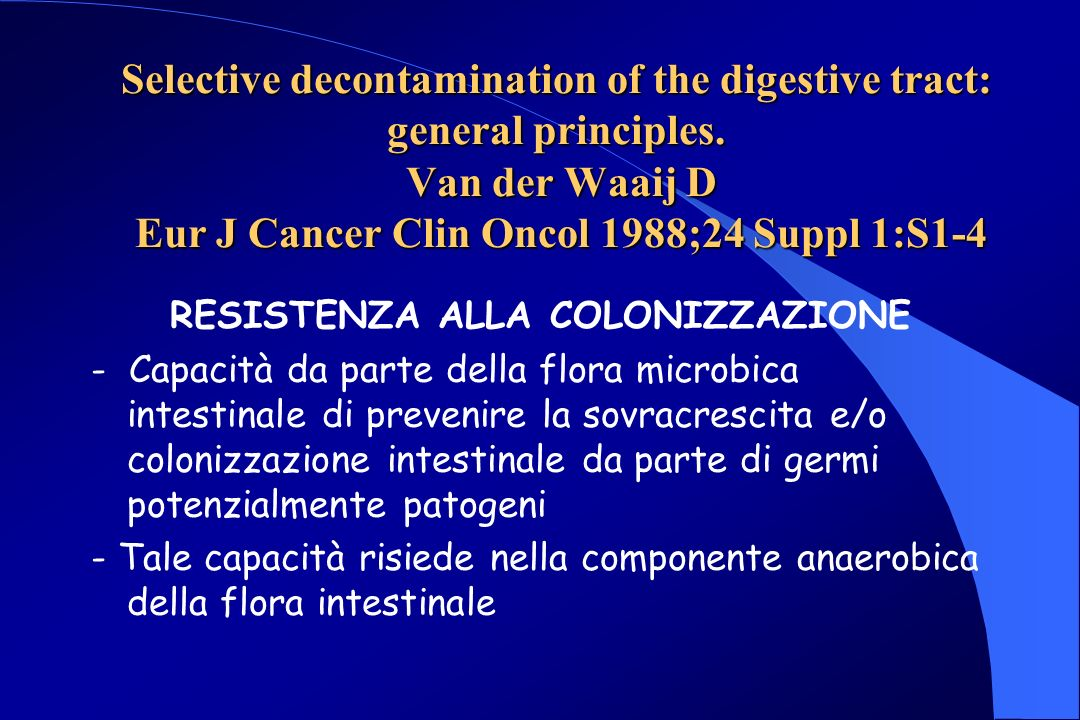 Selective decontamination of the digestive tract: general principles. Van der Waaij D Eur J Cancer Clin Oncol 1988;24 Suppl 1:S1-4 RESISTENZA ALLA COL