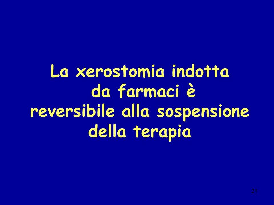 21 La xerostomia indotta da farmaci è reversibile alla sospensione della terapia