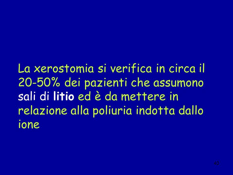 40 La xerostomia si verifica in circa il 20-50% dei pazienti che assumono sali di litio ed è da mettere in relazione alla poliuria indotta dallo ione