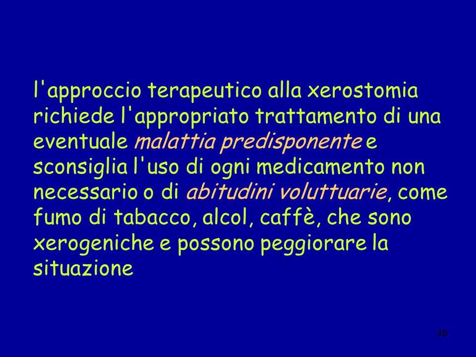 48 l'approccio terapeutico alla xerostomia richiede l'appropriato trattamento di una eventuale malattia predisponente e sconsiglia l'uso di ogni medic