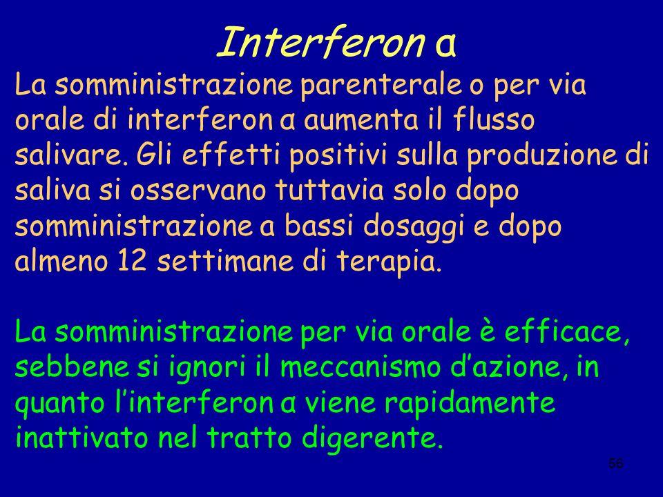 56 Interferon α La somministrazione parenterale o per via orale di interferon α aumenta il flusso salivare. Gli effetti positivi sulla produzione di s
