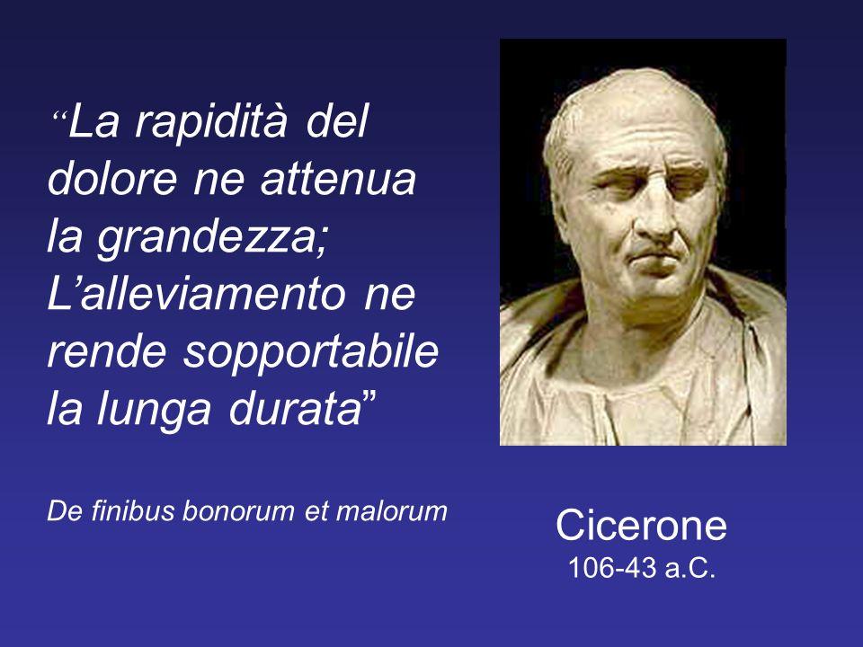 Cicerone 106-43 a.C. La rapidità del dolore ne attenua la grandezza; Lalleviamento ne rende sopportabile la lunga durata De finibus bonorum et malorum